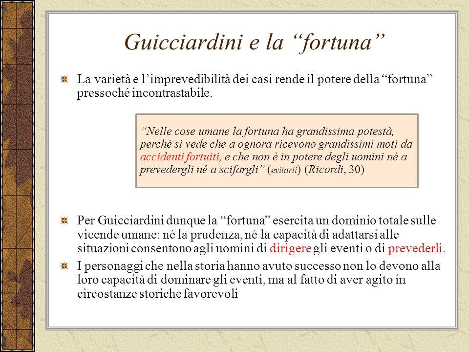 Guicciardini e la fortuna La varietà e limprevedibilità dei casi rende il potere della fortuna pressoché incontrastabile.