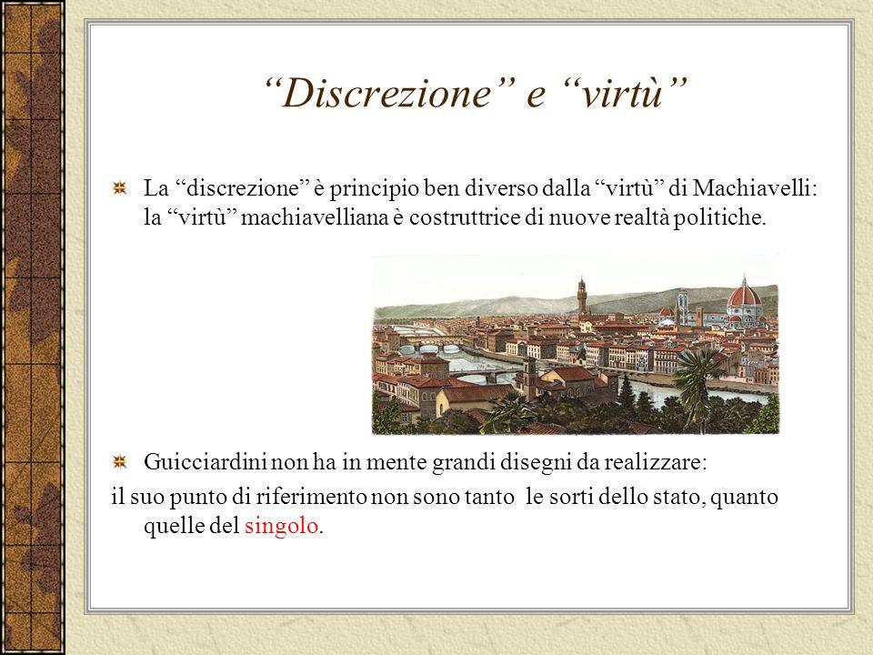 Discrezione e virtù La discrezione è principio ben diverso dalla virtù di Machiavelli: la virtù machiavelliana è costruttrice di nuove realtà politiche.