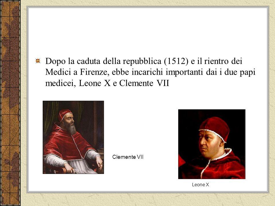 Dopo la caduta della repubblica (1512) e il rientro dei Medici a Firenze, ebbe incarichi importanti dai i due papi medicei, Leone X e Clemente VII Leone X Clemente VII