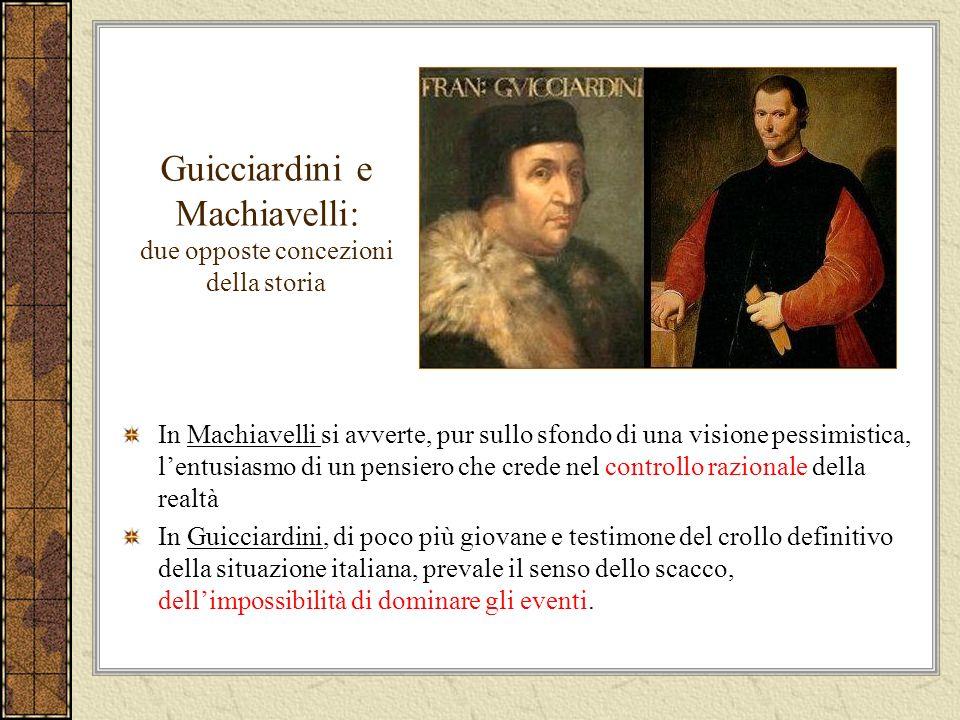 Guicciardini e Machiavelli Guicciardini condivide con Machiavelli la visione realistica e disincantata della realtà, ma non ha la stessa fiducia nella possibilità di formulare delle leggi generali di comportamento.