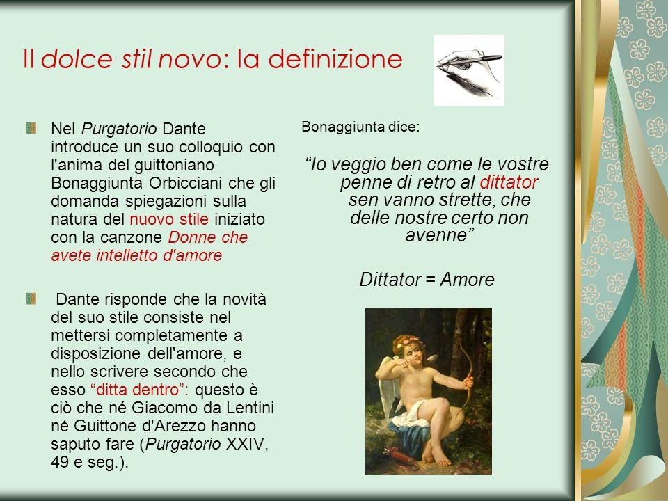 Il dolce stil novo: la definizione E una posizione umile e superba insieme : Dante dice che l armonia e il valore della propria poesia non è invenzione propria, ma docilità e obbedienza alla superiore dettatura di Amore: le belle rime di Dante non sono tanto sue, quanto di amore stesso (dell ispirazione poetica come dono divino).