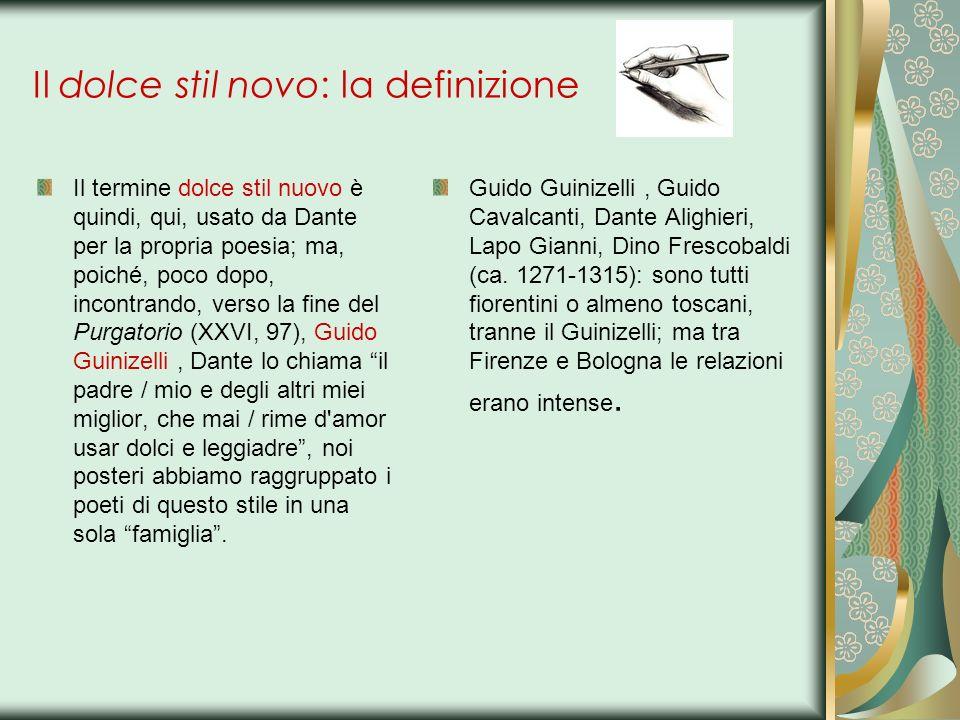 Il dolce stil novo: la definizione Il termine dolce stil nuovo è quindi, qui, usato da Dante per la propria poesia; ma, poiché, poco dopo, incontrando