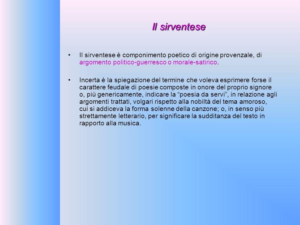 Il sirventese Il sirventese è componimento poetico di origine provenzale, di argomento politico-guerresco o morale-satirico. Incerta è la spiegazione