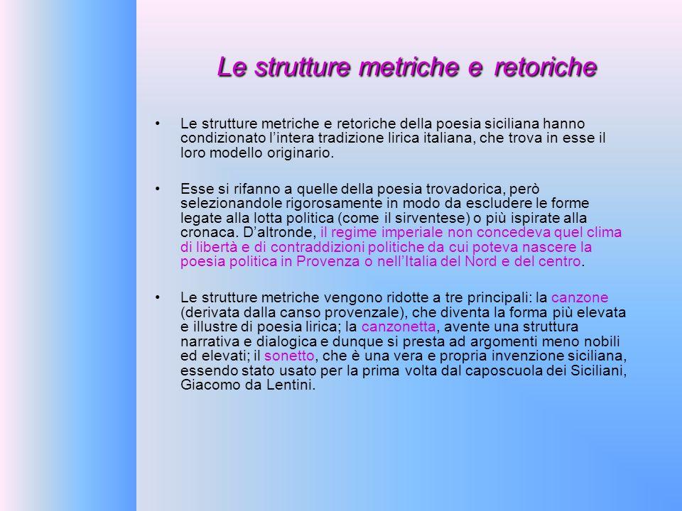 Le strutture metriche e retoriche Le strutture metriche e retoriche della poesia siciliana hanno condizionato lintera tradizione lirica italiana, che