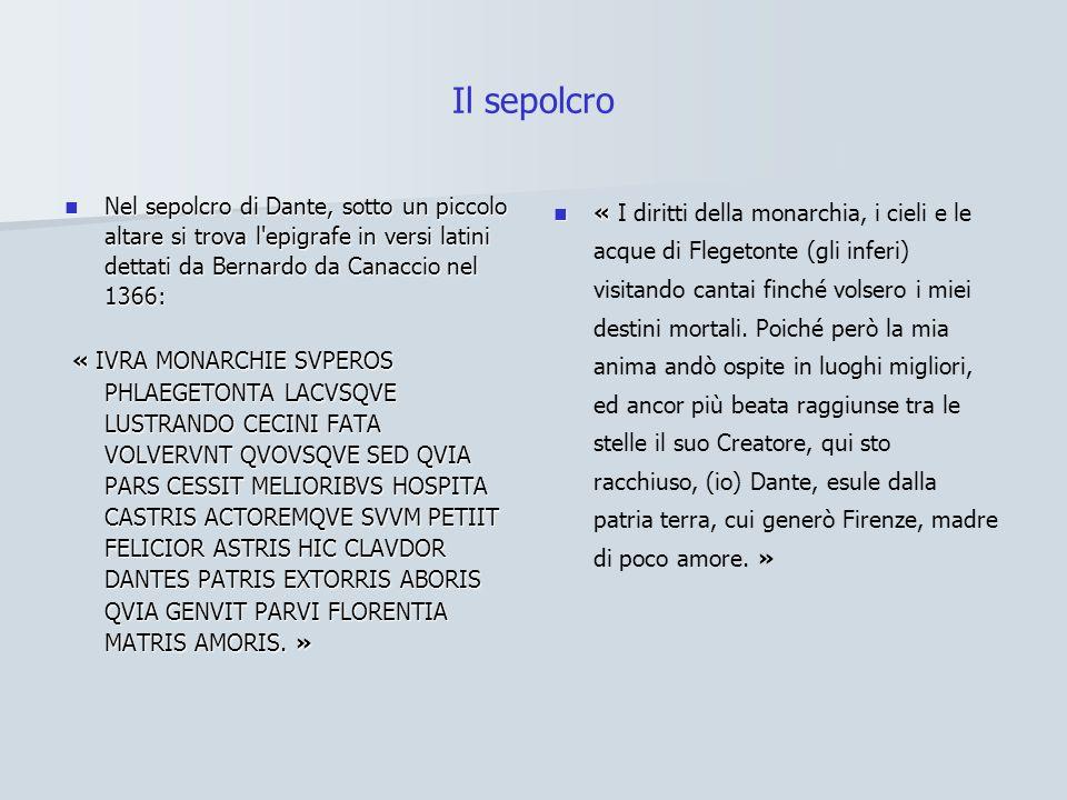Il sepolcro Nel sepolcro di Dante, sotto un piccolo altare si trova l epigrafe in versi latini dettati da Bernardo da Canaccio nel 1366: Nel sepolcro di Dante, sotto un piccolo altare si trova l epigrafe in versi latini dettati da Bernardo da Canaccio nel 1366: « IVRA MONARCHIE SVPEROS PHLAEGETONTA LACVSQVE LUSTRANDO CECINI FATA VOLVERVNT QVOVSQVE SED QVIA PARS CESSIT MELIORIBVS HOSPITA CASTRIS ACTOREMQVE SVVM PETIIT FELICIOR ASTRIS HIC CLAVDOR DANTES PATRIS EXTORRIS ABORIS QVIA GENVIT PARVI FLORENTIA MATRIS AMORIS.