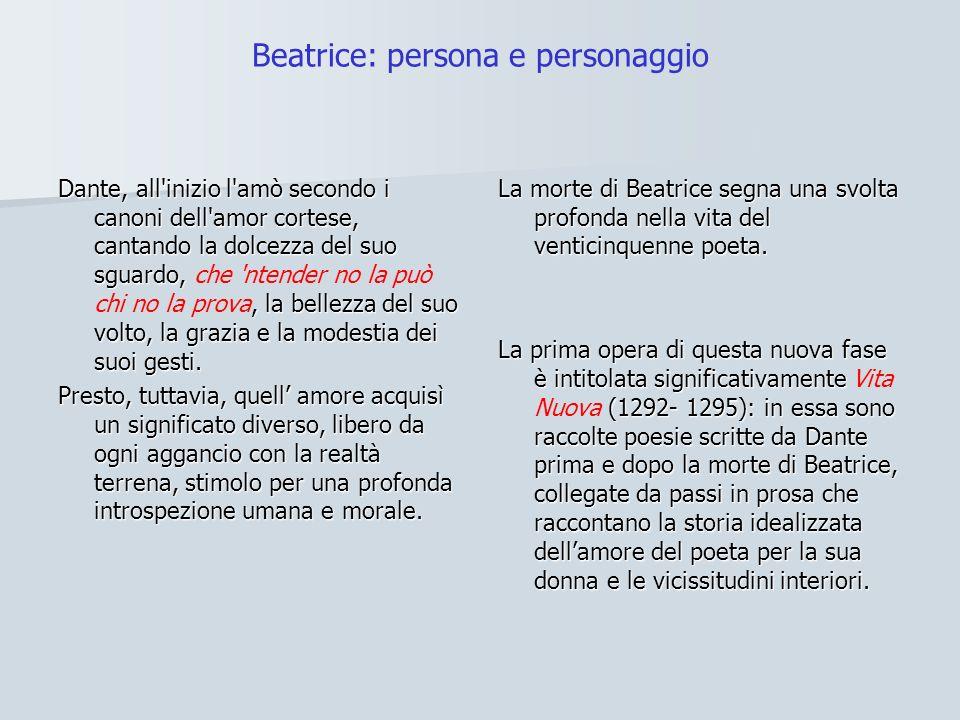 Beatrice: persona e personaggio Dante, all'inizio l'amò secondo i canoni dell'amor cortese, cantando la dolcezza del suo sguardo,, la bellezza del suo