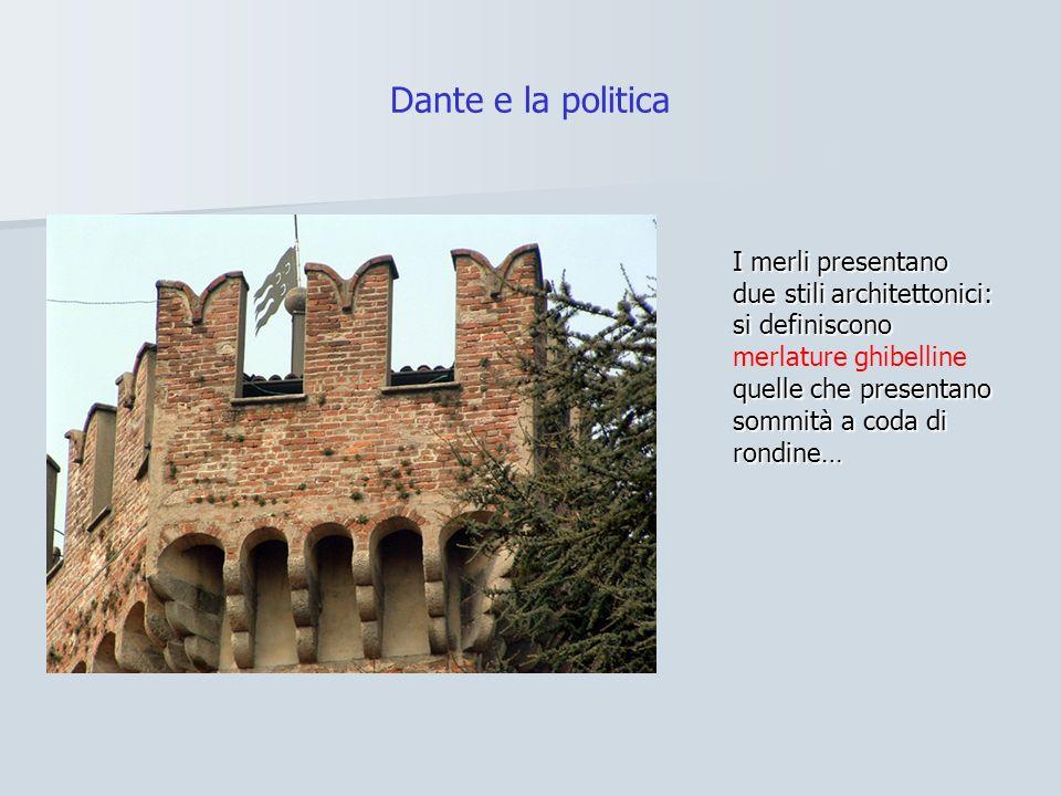Dante e la politica I merli presentano due stili architettonici: si definiscono quelle che presentano sommità a coda di rondine… I merli presentano due stili architettonici: si definiscono merlature ghibelline quelle che presentano sommità a coda di rondine…