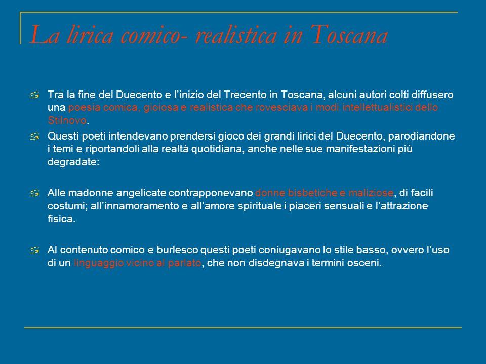 La lirica comico- realistica in Toscana Tra la fine del Duecento e linizio del Trecento in Toscana, alcuni autori colti diffusero una poesia comica, g