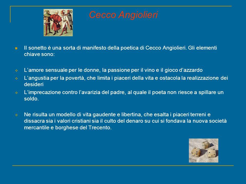 Cecco Angiolieri Il sonetto è una sorta di manifesto della poetica di Cecco Angiolieri. Gli elementi chiave sono: Lamore sensuale per le donne, la pas