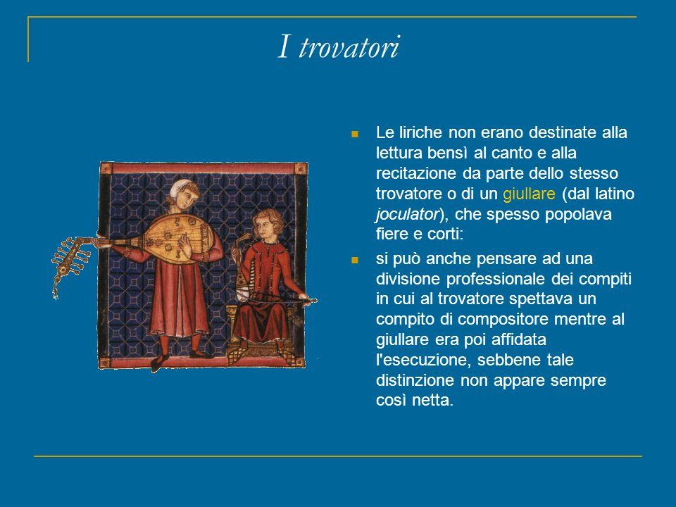 I trovatori Le liriche non erano destinate alla lettura bensì al canto e alla recitazione da parte dello stesso trovatore o di un giullare (dal latino