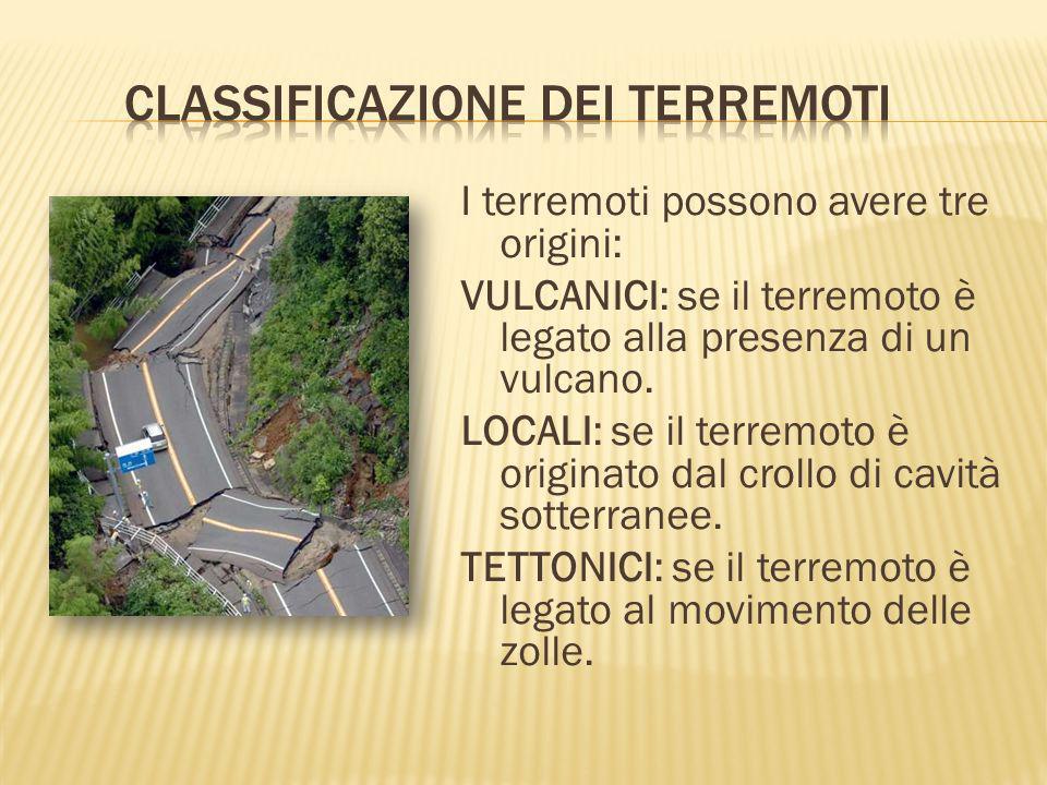 I terremoti possono avere tre origini: VULCANICI: se il terremoto è legato alla presenza di un vulcano. LOCALI: se il terremoto è originato dal crollo