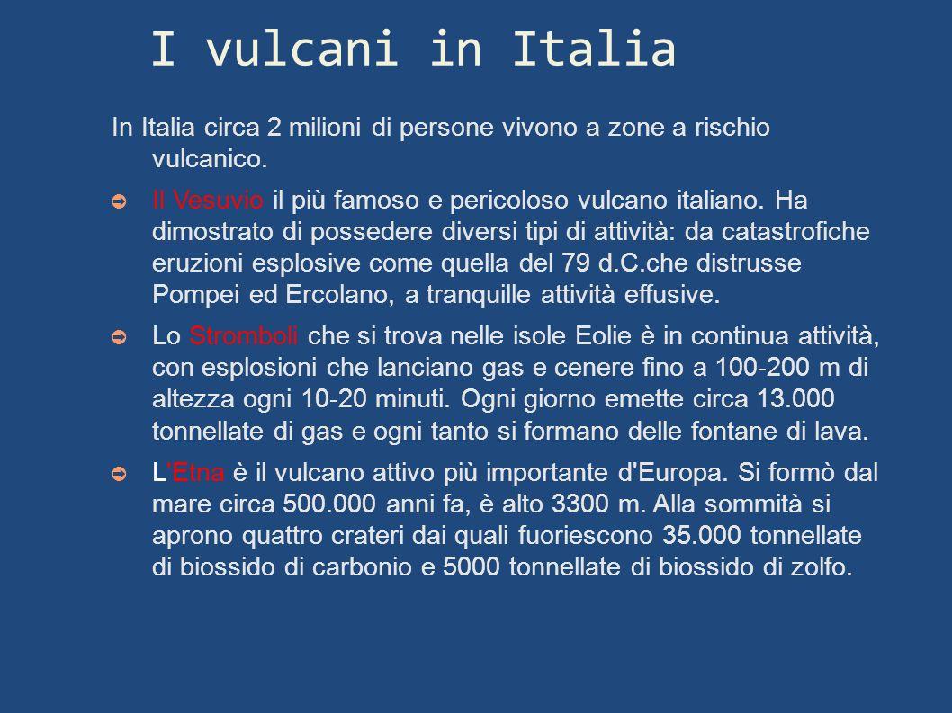 I vulcani in Italia In Italia circa 2 milioni di persone vivono a zone a rischio vulcanico. Il Vesuvio il più famoso e pericoloso vulcano italiano. Ha