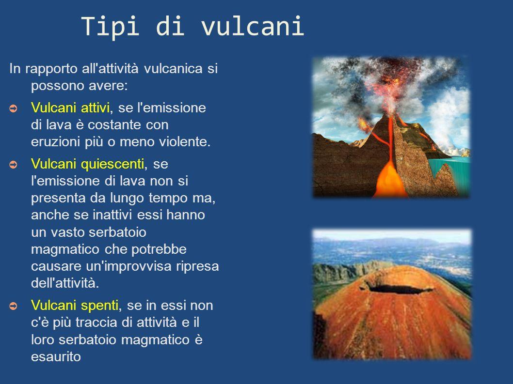 Tipi di vulcani In rapporto all'attività vulcanica si possono avere: Vulcani attivi, se l'emissione di lava è costante con eruzioni più o meno violent