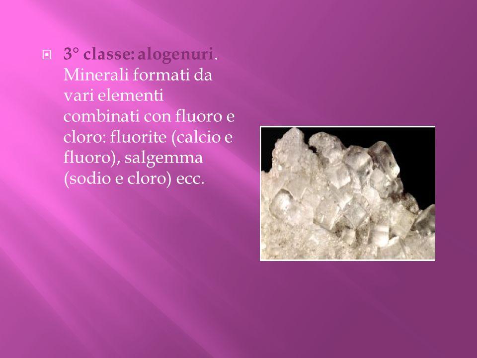 3° classe: alogenuri. Minerali formati da vari elementi combinati con fluoro e cloro: fluorite (calcio e fluoro), salgemma (sodio e cloro) ecc.