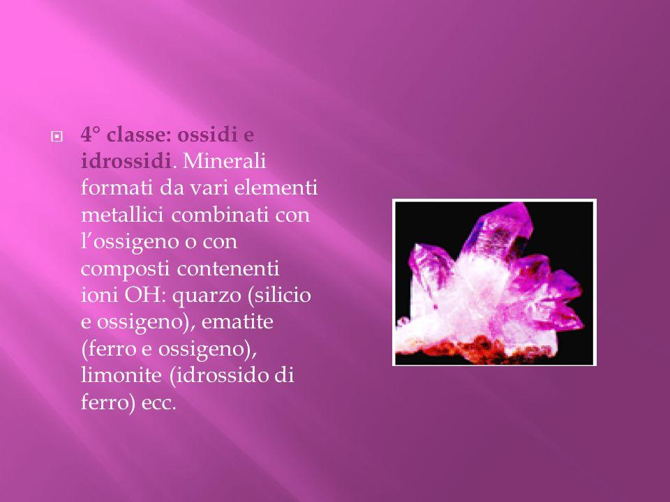 4° classe: ossidi e idrossidi. Minerali formati da vari elementi metallici combinati con lossigeno o con composti contenenti ioni OH: quarzo (silicio