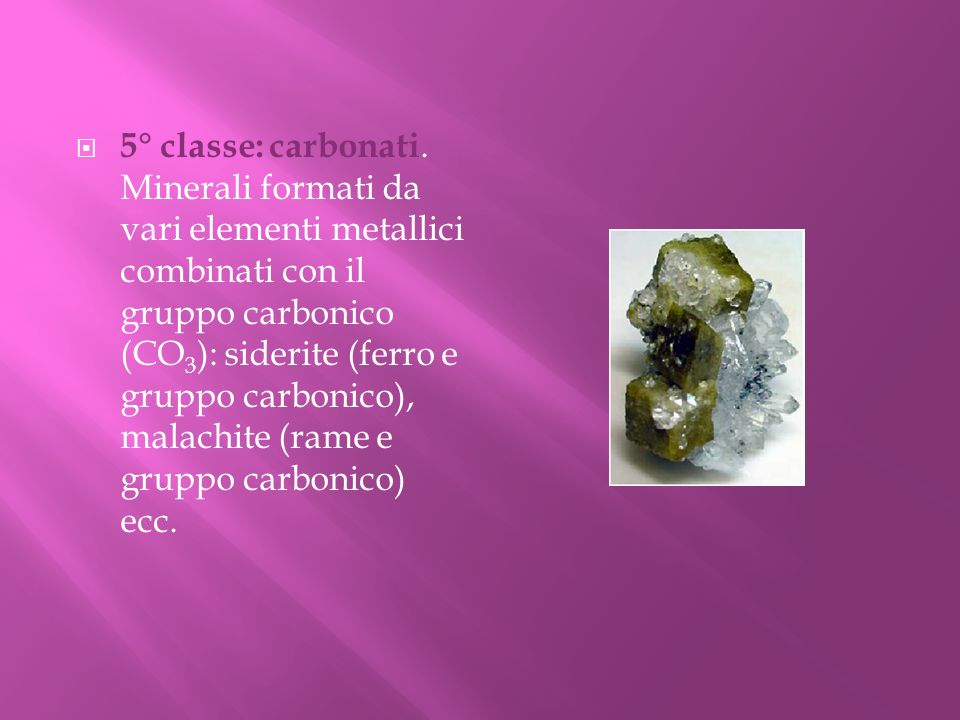5° classe: carbonati. Minerali formati da vari elementi metallici combinati con il gruppo carbonico (CO 3 ): siderite (ferro e gruppo carbonico), mala
