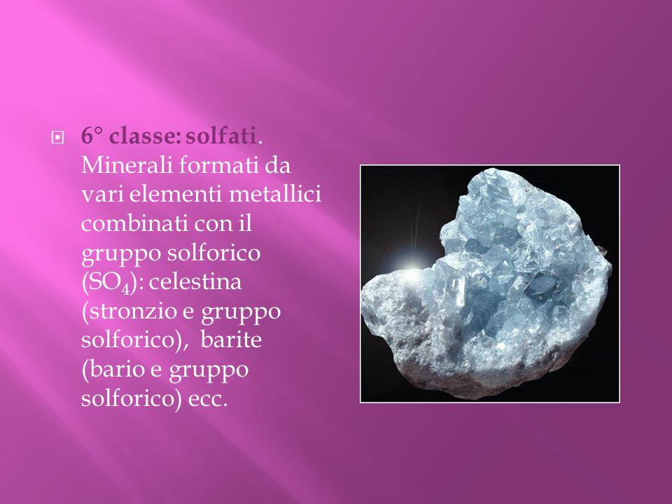 6° classe: solfati. Minerali formati da vari elementi metallici combinati con il gruppo solforico (SO 4 ): celestina (stronzio e gruppo solforico), ba