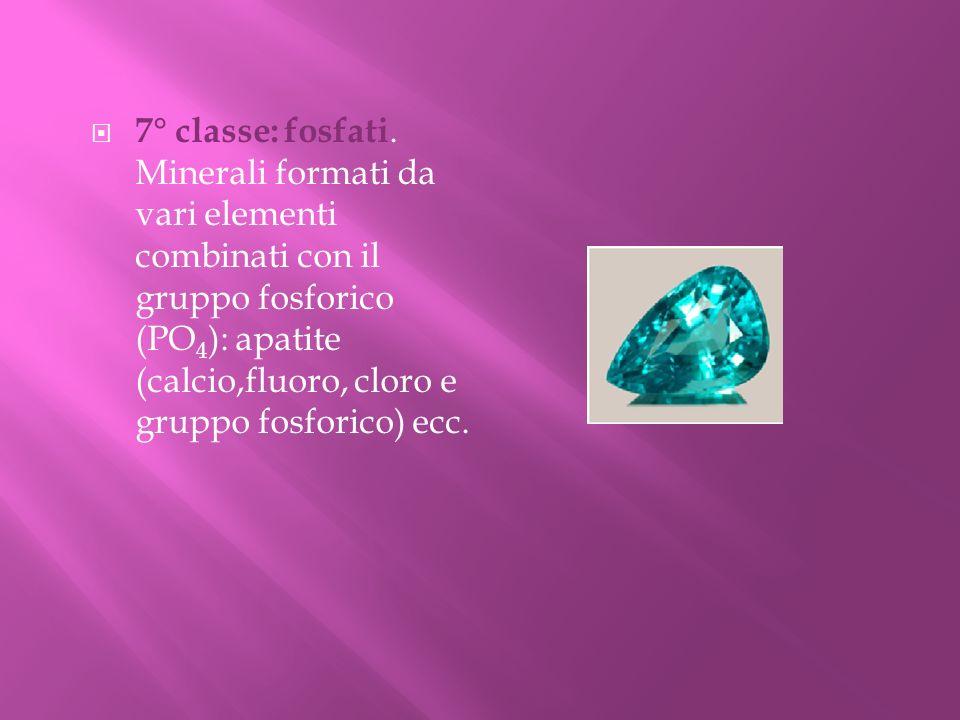 7° classe: fosfati. Minerali formati da vari elementi combinati con il gruppo fosforico (PO 4 ): apatite (calcio,fluoro, cloro e gruppo fosforico) ecc