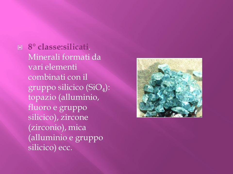8° classe:silicati. Minerali formati da vari elementi combinati con il gruppo silicico (SiO 4 ): topazio (alluminio, fluoro e gruppo silicico), zircon