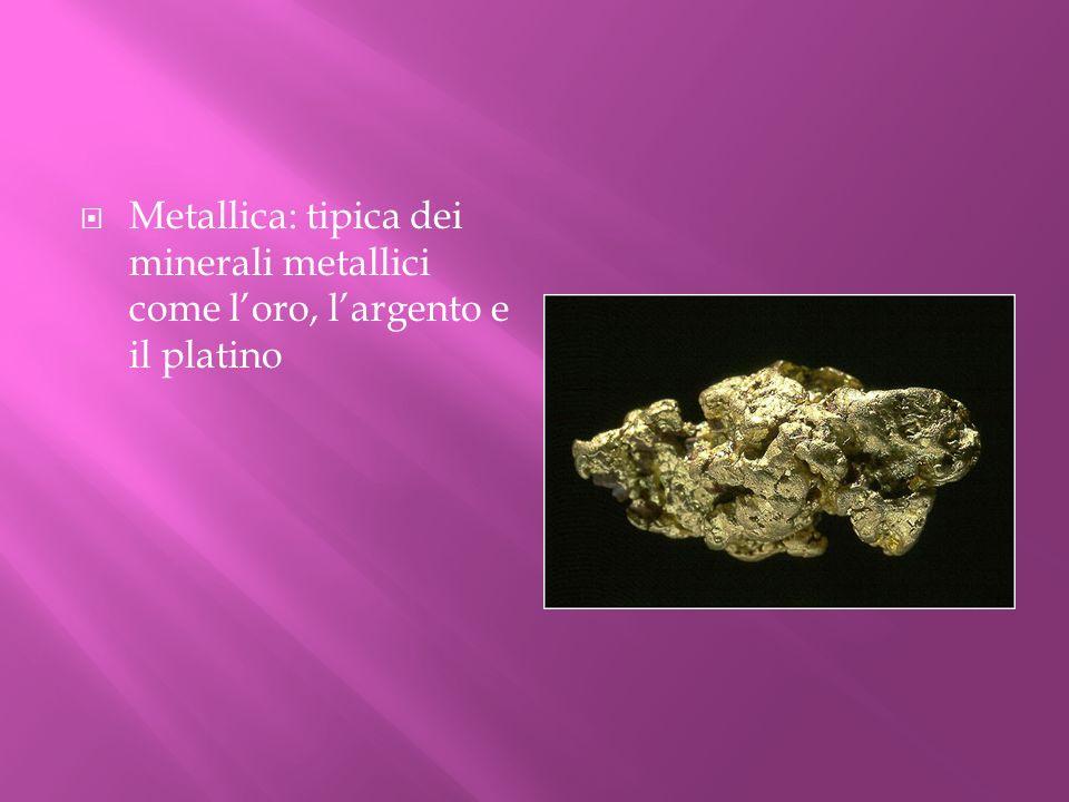 Metallica: tipica dei minerali metallici come loro, largento e il platino