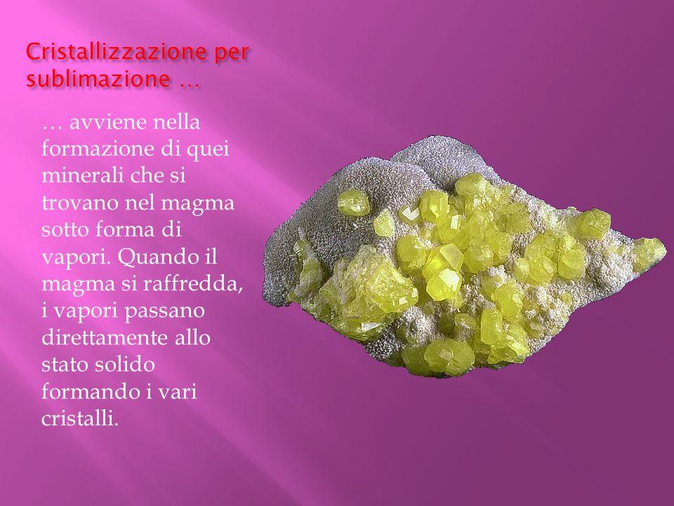 Cristallizzazione per sublimazione … … avviene nella formazione di quei minerali che si trovano nel magma sotto forma di vapori. Quando il magma si ra