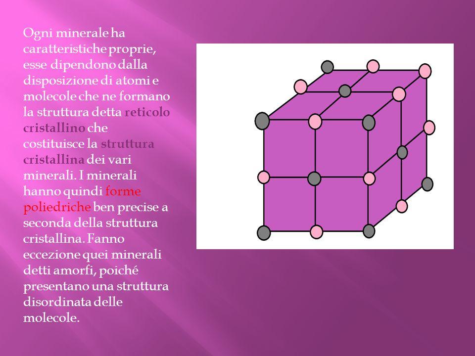 Ogni minerale ha caratteristiche proprie, esse dipendono dalla disposizione di atomi e molecole che ne formano la struttura detta reticolo cristallino