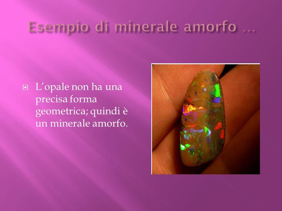 Lopale non ha una precisa forma geometrica; quindi è un minerale amorfo.