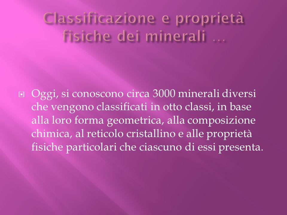 Oggi, si conoscono circa 3000 minerali diversi che vengono classificati in otto classi, in base alla loro forma geometrica, alla composizione chimica,