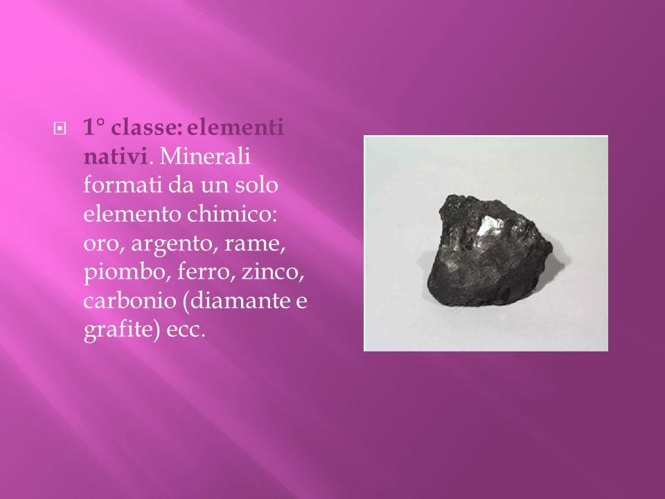 1° classe: elementi nativi. Minerali formati da un solo elemento chimico: oro, argento, rame, piombo, ferro, zinco, carbonio (diamante e grafite) ecc.