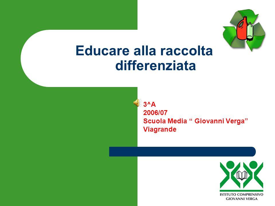 Educare alla raccolta differenziata 3^A 2006/07 Scuola Media Giovanni Verga Viagrande