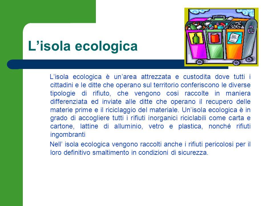 Lisola ecologica Lisola ecologica è unarea attrezzata e custodita dove tutti i cittadini e le ditte che operano sul territorio conferiscono le diverse