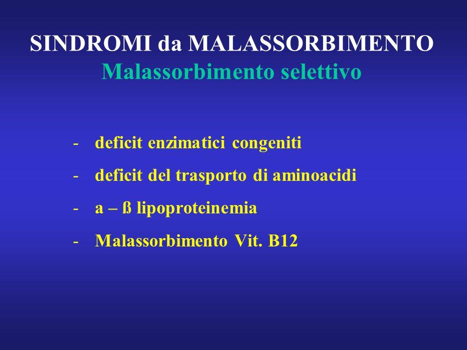 SINDROMI da MALASSORBIMENTO Malassorbimento selettivo - deficit enzimatici congeniti - deficit del trasporto di aminoacidi - a – ß lipoproteinemia - M