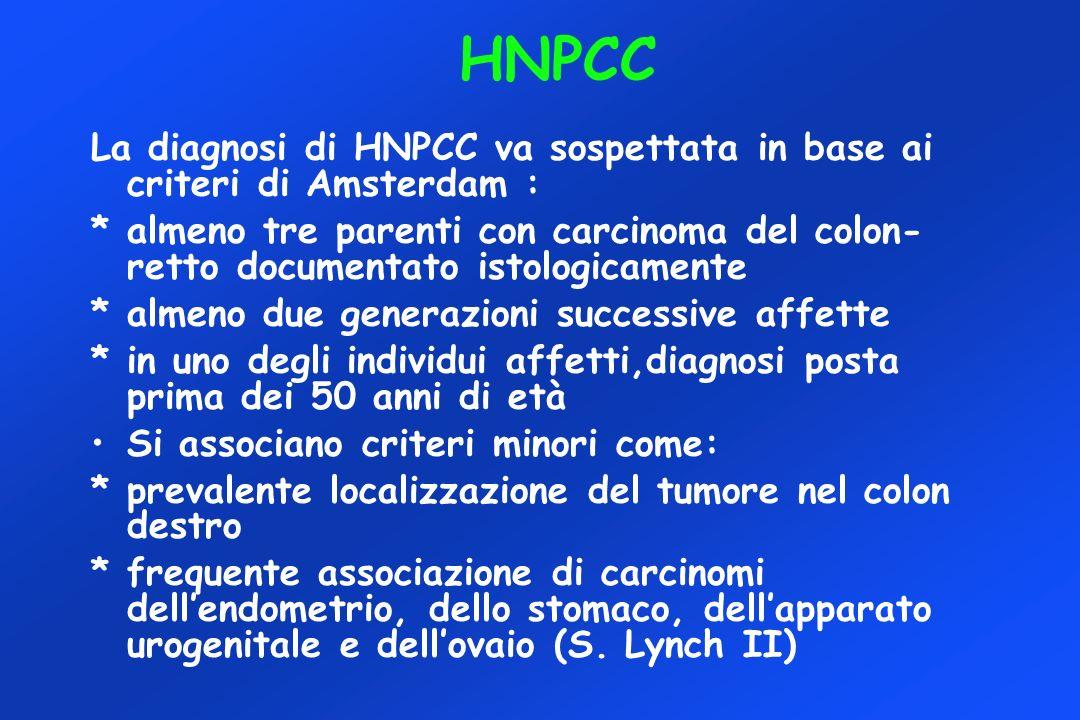 HNPCC La diagnosi di HNPCC va sospettata in base ai criteri di Amsterdam : * almeno tre parenti con carcinoma del colon- retto documentato istologicam