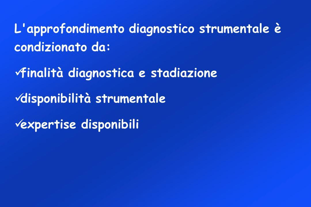 L approfondimento diagnostico strumentale è condizionato da: finalità diagnostica e stadiazione disponibilità strumentale expertise disponibili