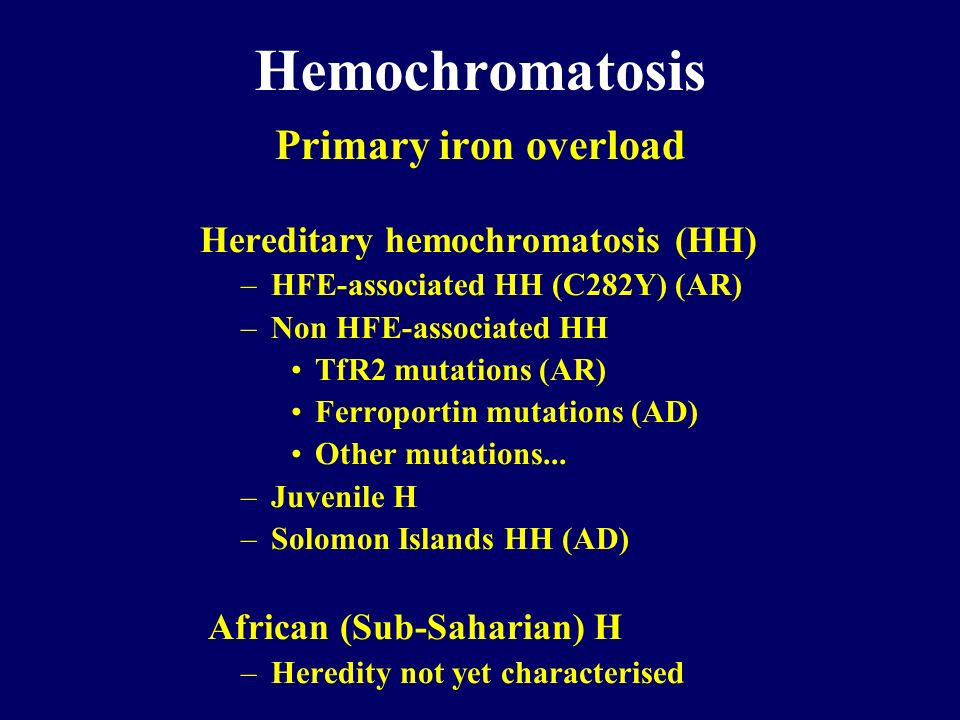 Hemochromatosis Primary iron overload Hereditary hemochromatosis (HH) –HFE-associated HH (C282Y) (AR) –Non HFE-associated HH TfR2 mutations (AR) Ferro
