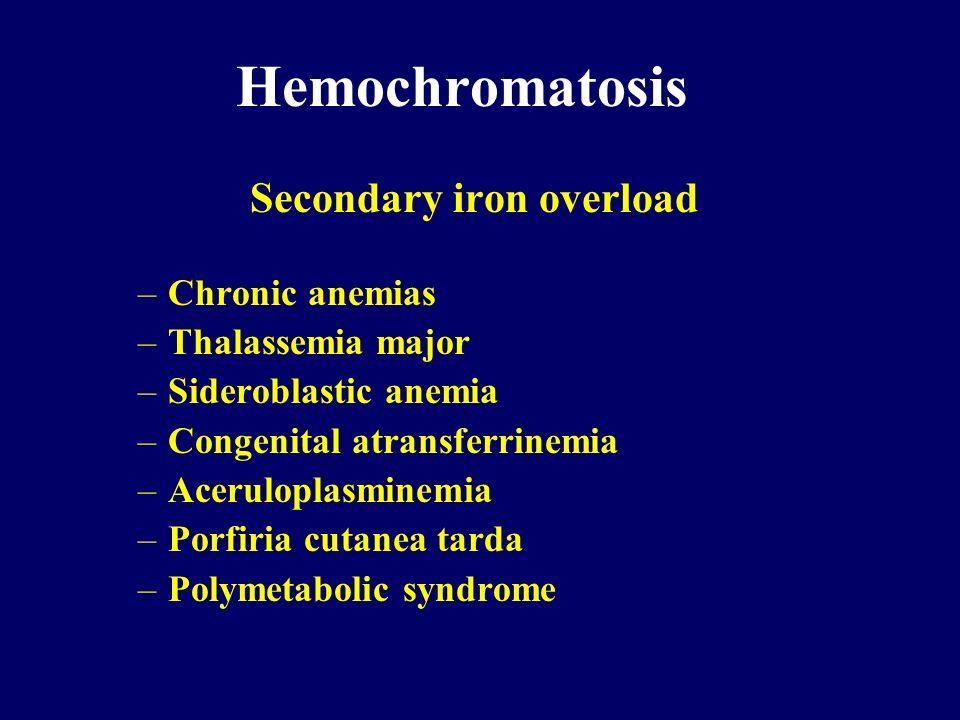 Hemochromatosis Secondary iron overload –Chronic anemias –Thalassemia major –Sideroblastic anemia –Congenital atransferrinemia –Aceruloplasminemia –Po
