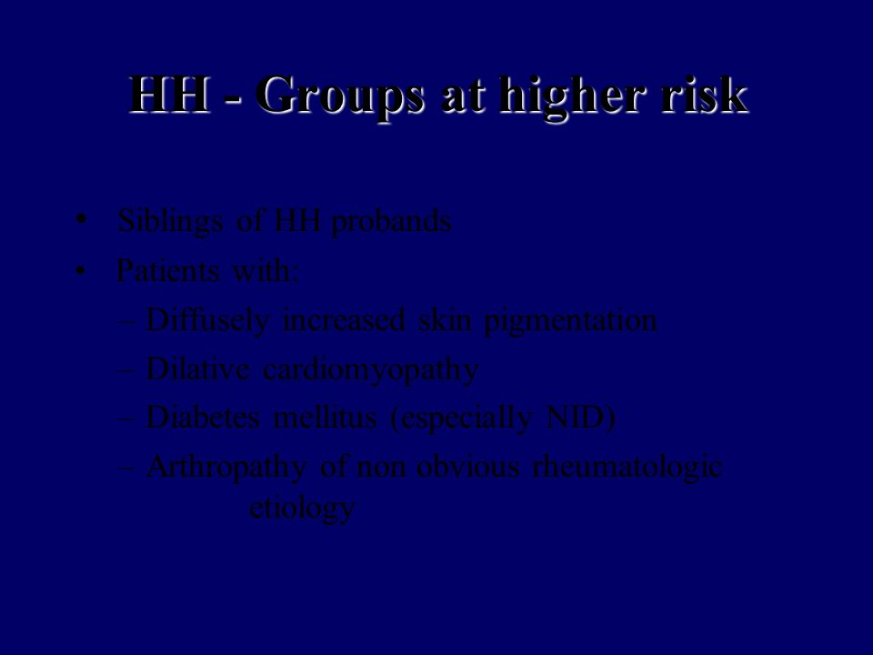 HH - Groups at higher risk Siblings of HH probands Patients with: –Diffusely increased skin pigmentation –Dilative cardiomyopathy –Diabetes mellitus (