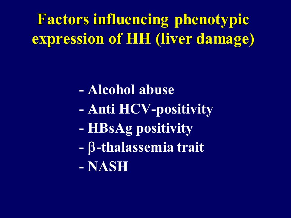 Factors influencing phenotypic expression of HH (liver damage) - Alcohol abuse - Anti HCV-positivity - HBsAg positivity - -thalassemia trait - NASH
