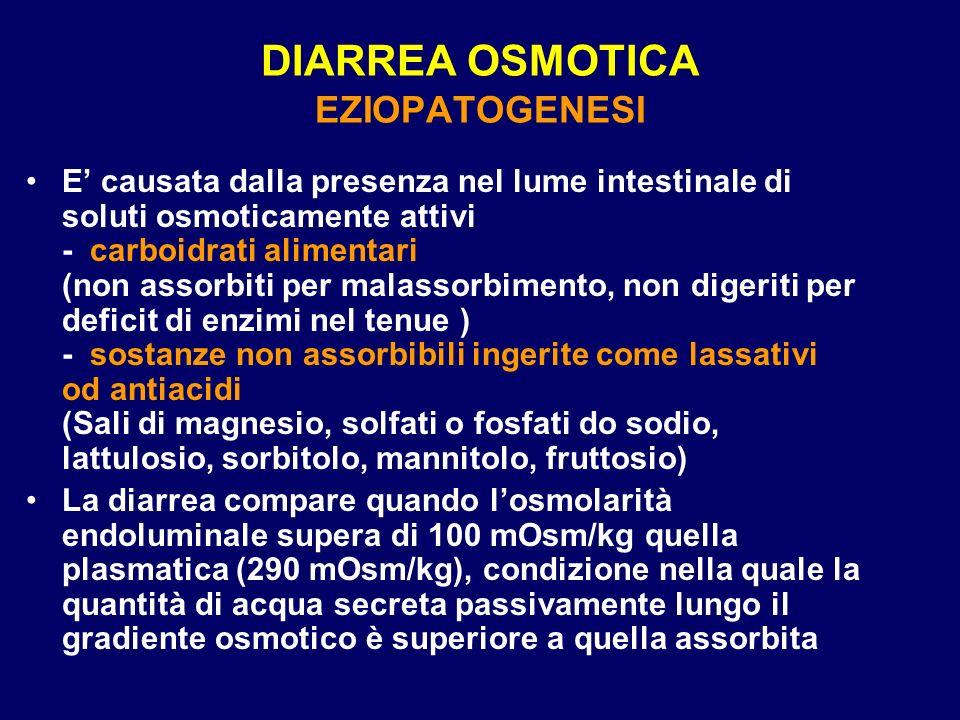 DIARREA OSMOTICA EZIOPATOGENESI E causata dalla presenza nel lume intestinale di soluti osmoticamente attivi - carboidrati alimentari (non assorbiti per malassorbimento, non digeriti per deficit di enzimi nel tenue ) - sostanze non assorbibili ingerite come lassativi od antiacidi (Sali di magnesio, solfati o fosfati do sodio, lattulosio, sorbitolo, mannitolo, fruttosio) La diarrea compare quando losmolarità endoluminale supera di 100 mOsm/kg quella plasmatica (290 mOsm/kg), condizione nella quale la quantità di acqua secreta passivamente lungo il gradiente osmotico è superiore a quella assorbita