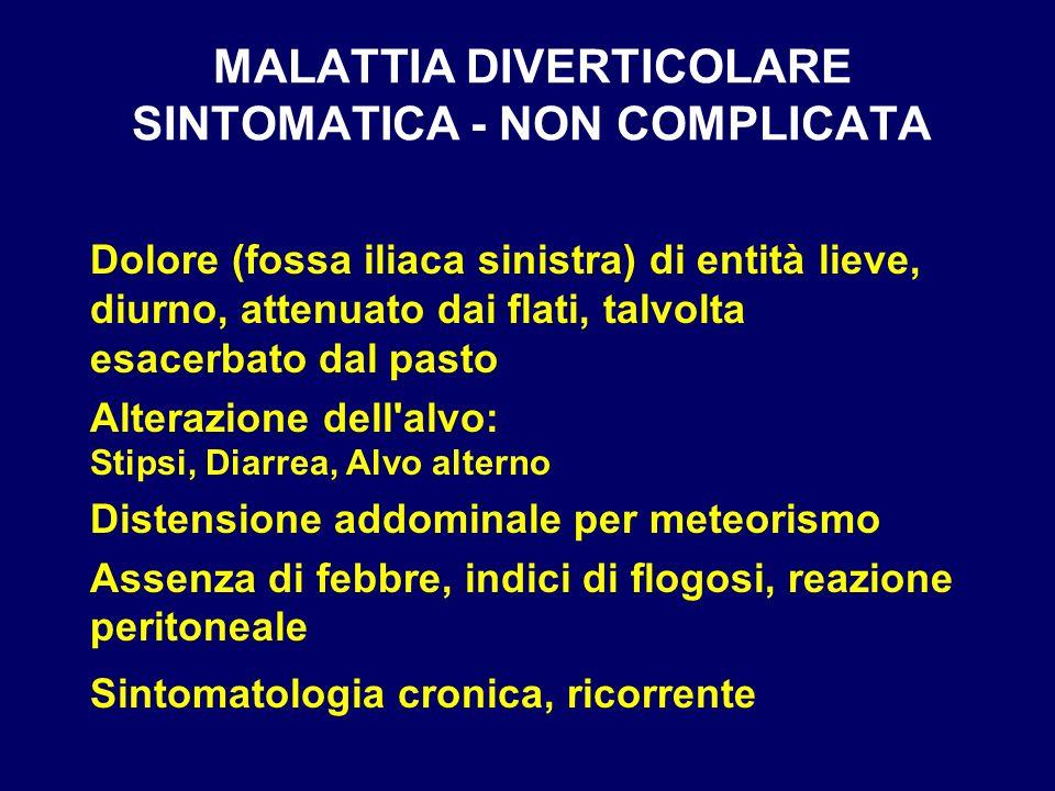 MALATTIA DIVERTICOLARE SINTOMATICA - NON COMPLICATA Dolore (fossa iliaca sinistra) di entità lieve, diurno, attenuato dai flati, talvolta esacerbato d