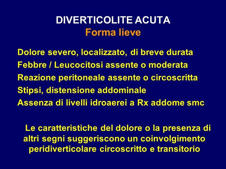 DIVERTICOLITE ACUTA Forma lieve Dolore severo, localizzato, di breve durata Febbre / Leucocitosi assente o moderata Reazione peritoneale assente o cir