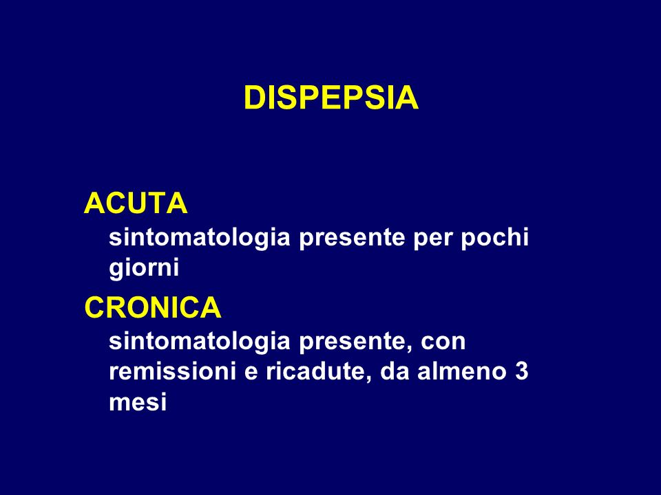 DISPEPSIA ACUTA sintomatologia presente per pochi giorni CRONICA sintomatologia presente, con remissioni e ricadute, da almeno 3 mesi