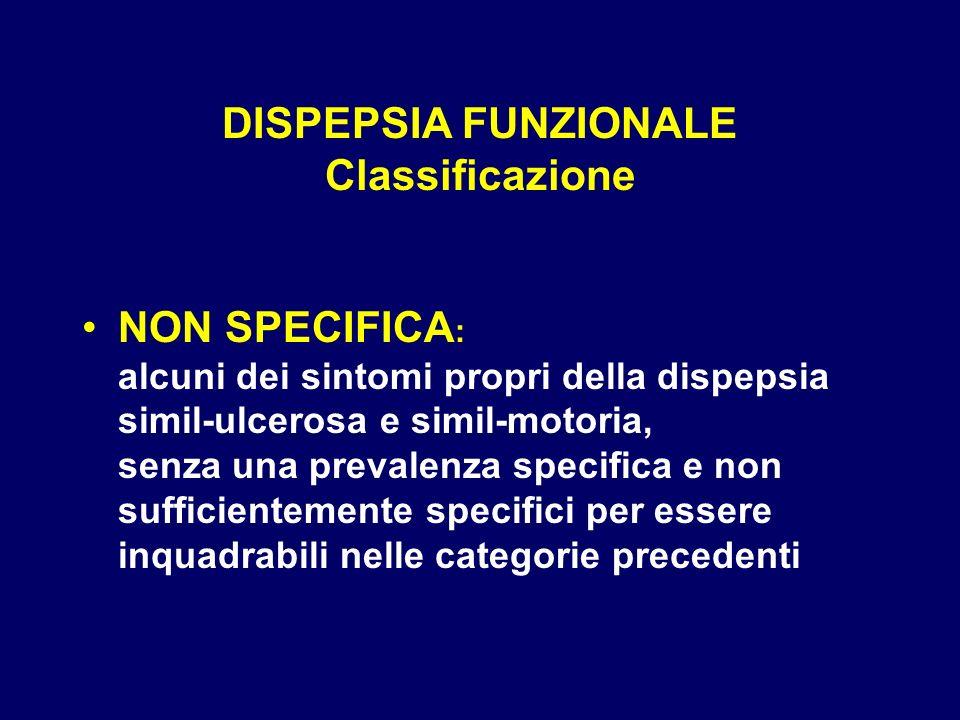 DISPEPSIA FUNZIONALE Classificazione NON SPECIFICA : alcuni dei sintomi propri della dispepsia simil-ulcerosa e simil-motoria, senza una prevalenza specifica e non sufficientemente specifici per essere inquadrabili nelle categorie precedenti