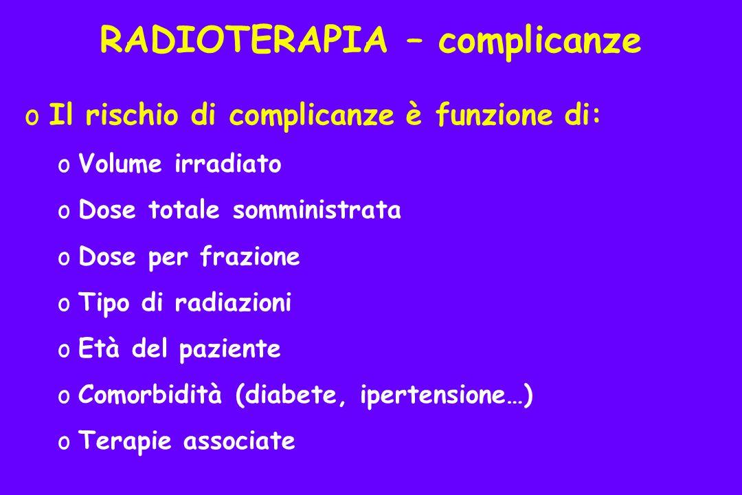 oIl rischio di complicanze è funzione di: oVolume irradiato oDose totale somministrata oDose per frazione oTipo di radiazioni oEtà del paziente oComorbidità (diabete, ipertensione…) oTerapie associate RADIOTERAPIA – complicanze