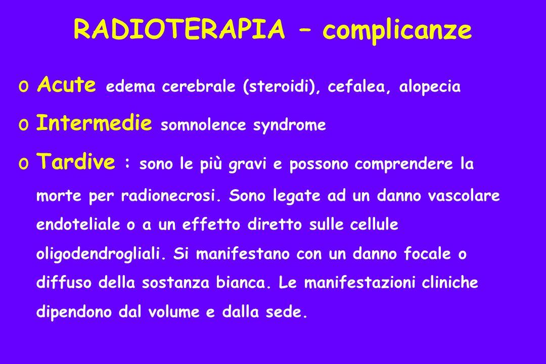 oAcute edema cerebrale (steroidi), cefalea, alopecia oIntermedie somnolence syndrome oTardive : sono le più gravi e possono comprendere la morte per radionecrosi.