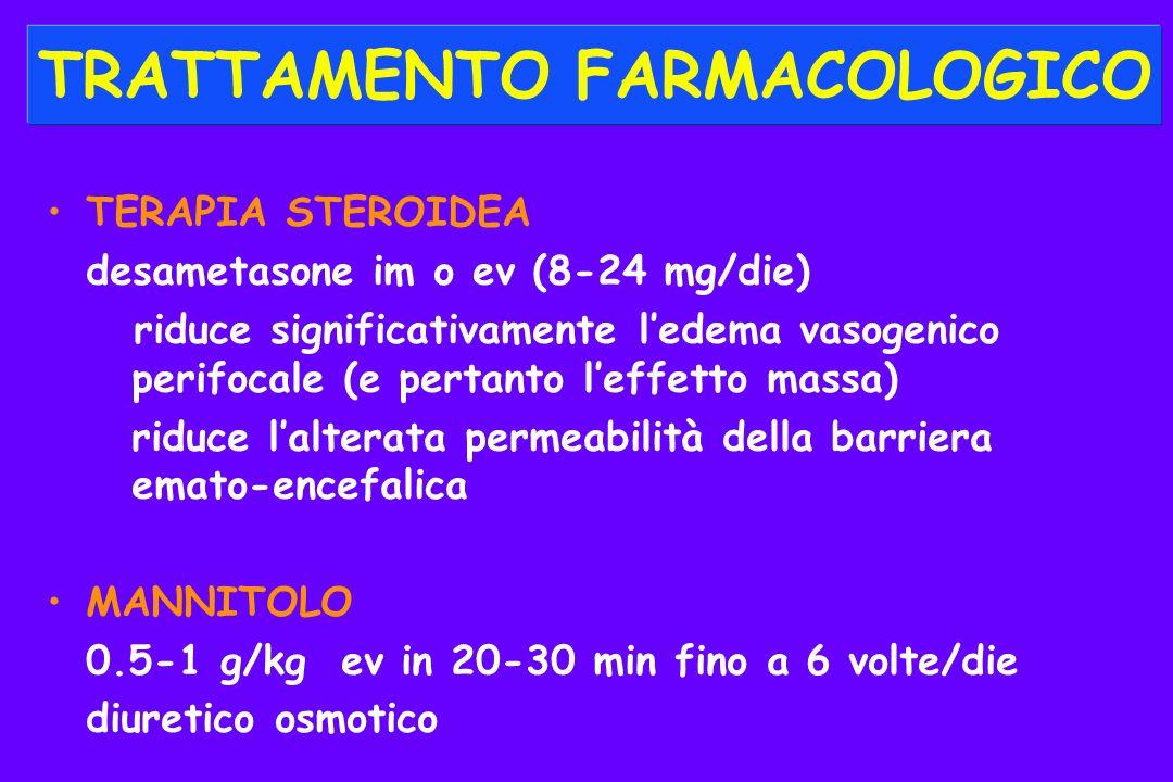 TRATTAMENTO FARMACOLOGICO TERAPIA STEROIDEA desametasone im o ev (8-24 mg/die) riduce significativamente ledema vasogenico perifocale (e pertanto leffetto massa) riduce lalterata permeabilità della barriera emato-encefalica MANNITOLO 0.5-1 g/kg ev in 20-30 min fino a 6 volte/die diuretico osmotico