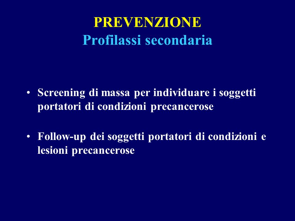 PREVENZIONE Profilassi secondaria Screening di massa per individuare i soggetti portatori di condizioni precancerose Follow-up dei soggetti portatori