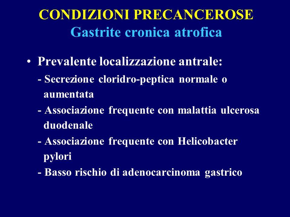 CONDIZIONI PRECANCEROSE Gastrite cronica atrofica Prevalente localizzazione antrale: - Secrezione cloridro-peptica normale o aumentata - Associazione