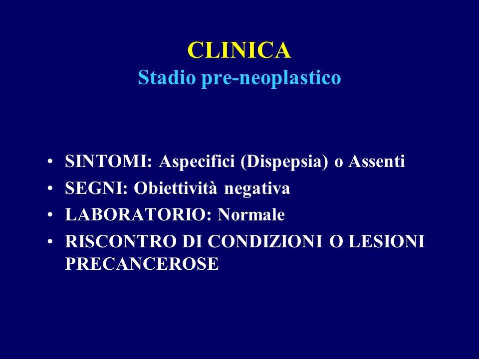 CLINICA Stadio pre-neoplastico SINTOMI: Aspecifici (Dispepsia) o Assenti SEGNI: Obiettività negativa LABORATORIO: Normale RISCONTRO DI CONDIZIONI O LE