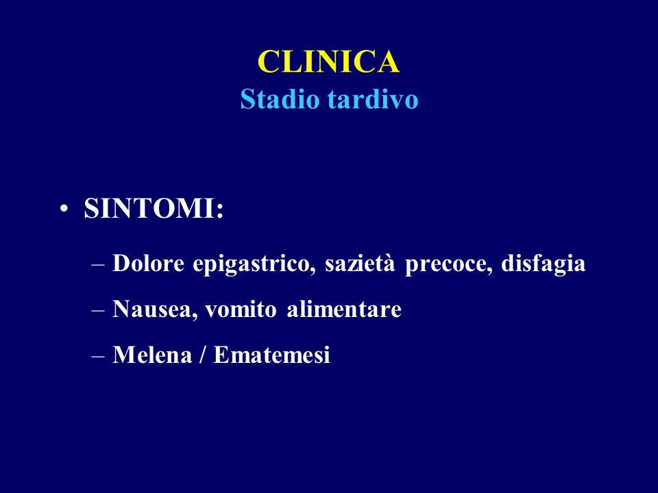 CLINICA Stadio tardivo SINTOMI: –Dolore epigastrico, sazietà precoce, disfagia –Nausea, vomito alimentare –Melena / Ematemesi